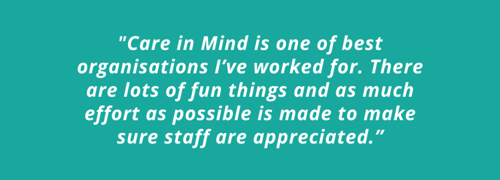 "Investors in People quote: ""Care in Mind is one of best organisations I've worked for. There are lots of fun things and as much effort as possible is made to make sure staff are appreciated."""