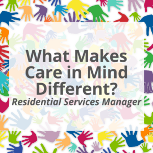 What Makes Care in Mind Different? Residential Services Manager